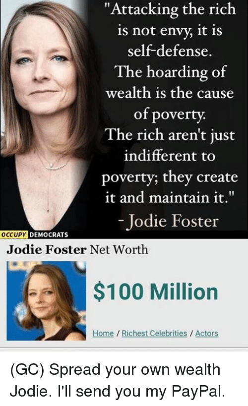"Anaconda, Memes, and Home: ""Attacking the rich  is not envy, it is  self-defense.  The hoarding of  wealth is the cause  of poverty.  The rich aren't just  indifferent to  poverty; they create  it and maintain it.""  - Jodie Foster  DEMOCRATS  Jodie Foster Net Worth  $100 Million  Home/Richest Celebrities / Actors (GC) Spread your own wealth Jodie. I'll send you my PayPal."