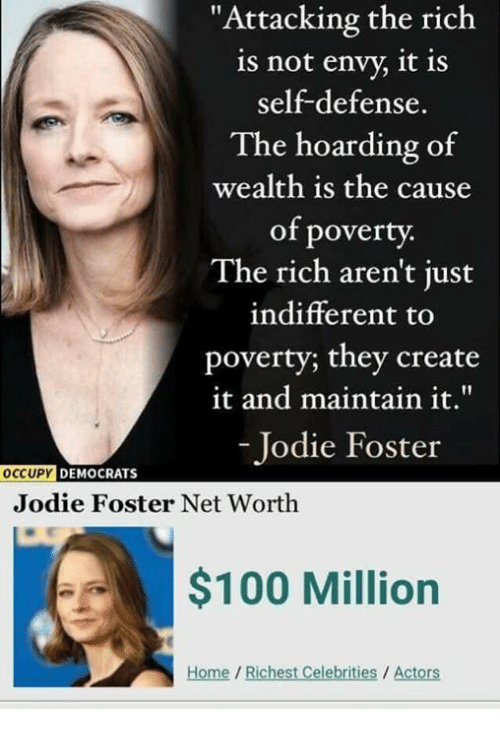 "Anaconda, Memes, and Home: ""Attacking the rich  is not envy, it is  self-defense.  The hoarding of  wealth is the cause  of poverty.  The rich aren't just  indifferent to  poverty; they create  it and maintain it.""  - Jodie Foster  OCCUPY  DEMOCRATS  Jodie Foster Net Worth  $100 Million  Home /Richest Celebrities / Actors"