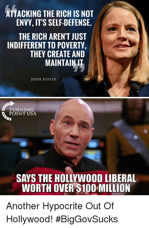 Anaconda, Memes, and Hypocrite: ATTACKING THE RICH IS NOT  ENVY, IT'S SELF-DEFENSE.  THE RICH AREN'T JUST  INDIFFERENT TO POVERTY  THEY CREATE AND  MAINTAIN IT  JODIE FOSTER  TURNING  POINT USA  SAYS THE HOLLYWOOD LIBERAL  WORTH OVER $100 MILLION Another Hypocrite Out Of Hollywood! #BigGovSucks