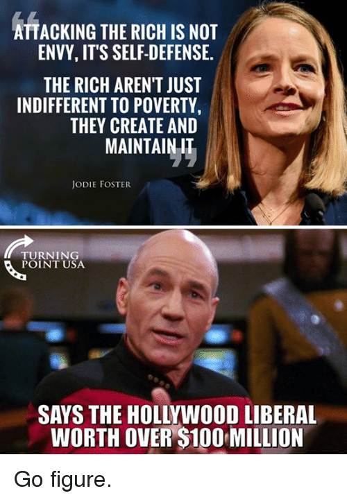 Anaconda, Jodie Foster, and Usa: ATTACKING THE RICH IS NOT  ENVY, IT'S SELF-DEFENSE.  THE RICH AREN'T JUST  INDIFFERENT TO POVERTY  THEY CREATE AND  MAINTAINIT  JODIE FOSTER  TURNING  POINT USA  SAYS THE HOLLYWOOD LIBERAL  WORTH OVER $100 MILLION Go figure.