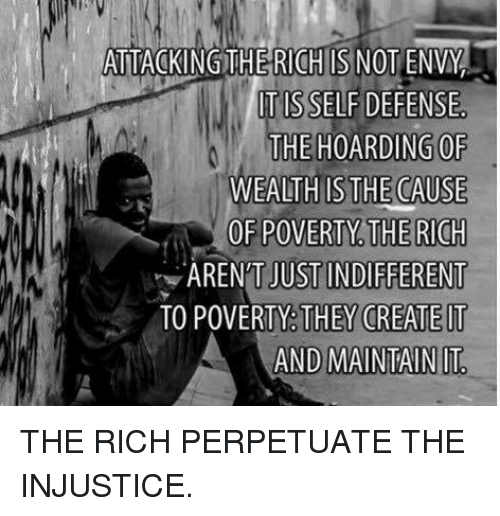 Anarchy, Create, and Envy: ATTACKINGTHE RICH IS NOT ENVY  TIS SELF DEFENSE  THE HOARDINGOF  WEALTH IS THE CAUSE  OF POVERTY. THE RICH  JUST INDIFFERENT  TO POVERTY. THEY CREATE IT  AND MAINTAIN IT  ARENT