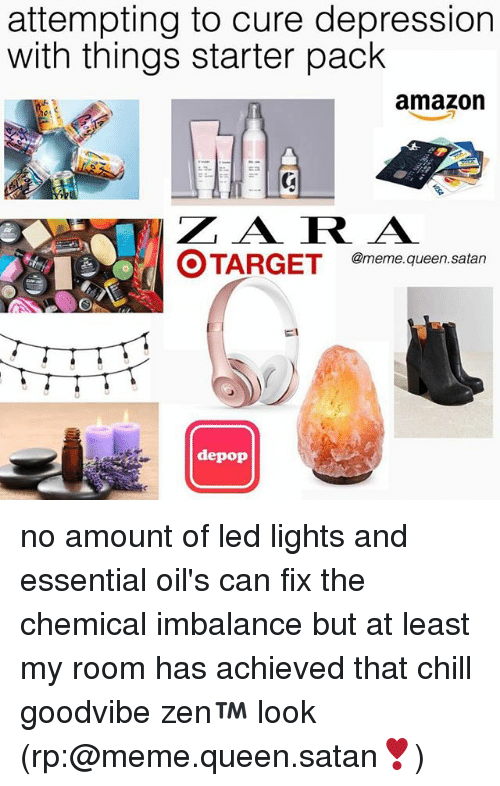 Amazon, Chill, and Meme: attempting to cure depression  with things starter pack  amazon  Z A RA  @meme.queen.satan  depop no amount of led lights and essential oil's can fix the chemical imbalance but at least my room has achieved that chill goodvibe zen™ look (rp:@meme.queen.satan❣️)
