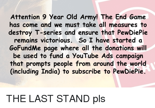 youtube.com, Army, and Ensure: Attention 9 Year Old Army! The End Game  has come and we must take all measures to  destroy T-series and ensure that PewDiePie  remains victorious. So I have started a  GoFundMe page where all the donations will  be used to fund a YouTube Ads campaign  that prompts people from around the world  (including India) to subscribe to PewDiePie