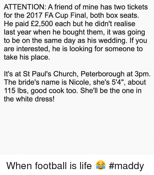 """At-St, Memes, and 🤖: ATTENTION: A friend of mine has two tickets  for the 2017 FA Cup Final, both box seats.  He paid £2,500 each but he didn't realise  last year when he bought them, it was going  to be on the same day as his wedding. If you  are interested, he is looking for someone to  take his place.  It's at St Paul's Church, Peterborough at 3pm  The bride's name is Nicole, she's 5'4"""", about  115 lbs, good cook too. She'll be the one in  the white dress! When football is life 😂  #maddy"""