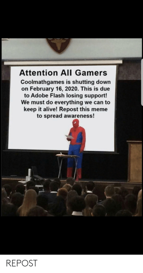 Adobe, Alive, and Meme: Attention All Gamers  Coolmathgames is shutting down  on February 16, 2020. This is due  to Adobe Flash losing support!  We must do everything we can to  keep it alive! Repost this meme  to spread awareness! REPOST