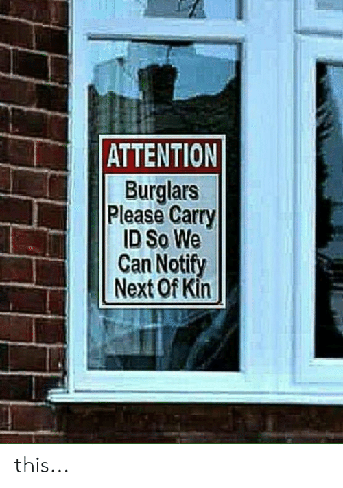 Memes, 🤖, and Next: ATTENTION  Burglars  Please Carry  ID So We  Can Notify  Next Of Kin this...