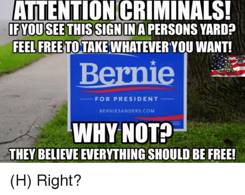 Home Market Barrel Room Trophy Room ◀ Share Related ▶ Bernie Sanders memes Free Bernie 🤖 com signs president sign in why you yard next collect meme → Embed it next → ATTENTION CRIMINALS! IF YOU SEE THIS SIGN IN A PERSONS YARD FEEL FREE TO TAKE WHATEVER YOU WANT! FOR PRESIDENT BERNIE SANDERS COM WHY NOT? H Right? Meme Bernie Sanders memes Free Bernie 🤖 com signs president sign in why you yard sign for this why not right feel whatever attention see want takeing Sanders You See This Not For President Feeling Free Take Criminals Rightly Bernie Sanders Bernie Sanders memes memes Free Free Bernie Bernie 🤖 🤖 com com signs signs president president sign in sign in why why you you yard yard sign sign for for this this why not why not right right feel feel whatever whatever attention attention see see want want None None Sanders Sanders You See This You See This Not Not For President For President Feeling Free Feeling Free Take Take Criminals Criminals Rightly Rightly found @ 398 likes ON 2017-06-01 04:19:22 BY me.me source: facebook view more on me.me
