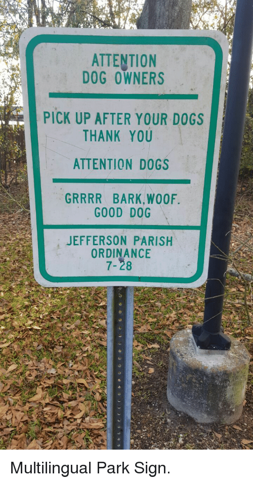 Dogs, Thank You, and Good: ATTENTION  DOG OWNERS  PICK UP AFTER YOUR DOGS  THANK YOU  ATTENTION DOGS  GRRRR BARK,WOOF  GOOD DOG  JEFFERSON PARISH  ORDINANCE  7-28 <p>Multilingual Park Sign.</p>