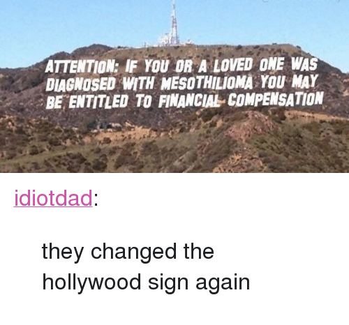"""Tumblr, Blog, and Entitled: ATTENTION: IF YOU OR A LOVED ONE WAS  DIAGNOSED WITH MESOTHILIOMA YOU MAY  BE ENTITLED TO FINANCIAL COMPENSATION <p><a href=""""https://idiotdad.tumblr.com/post/155409180355/they-changed-the-hollywood-sign-again"""" class=""""tumblr_blog"""">idiotdad</a>:</p>  <blockquote><p>they changed the hollywood sign again</p></blockquote>"""