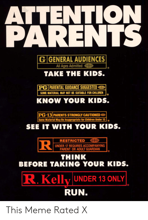 Children, Meme, and Parents: ATTENTION  PARENTS  G GENERAL AUDIENCES  All Ages Admitted  TAKE THE KIDS.  PG PARENTAL GUIDANCE SUGGESTED  SOME MATERIAL MAY NOT BE SUITABLE FOR CHILDREN  KNOW YOUR KIDS.  PG-13 PARENTS STRONGLY CAUTIONED  Some Material May Be Inappropriate for Children Under 13  SEE IT WITH YOUR KIDS.  RESTRICTED  |UNDER 17 REQUIRES ACCOMPANYING  PARENT OR ADULT GUARDIAN  THINK  BEFORE TAKING YOUR KIDS.  R.Kelly UNDER 13 ONLY  RUN. This Meme Rated X