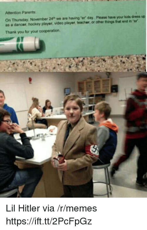"Hockey, Memes, and Parents: Attention Parents  On Thunsday,  as a dancer, hockey player. video player, teacher, or other things that end in er  November 24"" we are having ""er day, Please have your kids dress up  Thank you for your cooperation, Lil Hitler via /r/memes https://ift.tt/2PcFpGz"