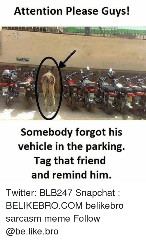 Be Like, Meme, and Memes: Attention Please Guys!  Somebody forgot his  vehicle in the parking.  Tag that friend  and remind him Twitter: BLB247 Snapchat : BELIKEBRO.COM belikebro sarcasm meme Follow @be.like.bro