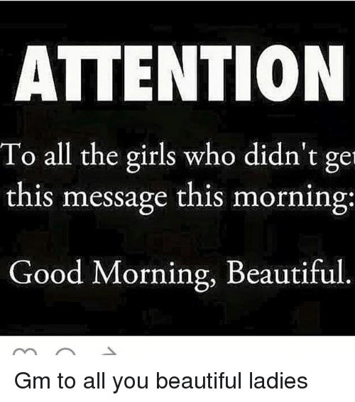 Beautiful, Girls, and Memes: ATTENTION  To all the girls who didn't ge  this message this morning:  Good Morning, Beautiful Gm to all you beautiful ladies