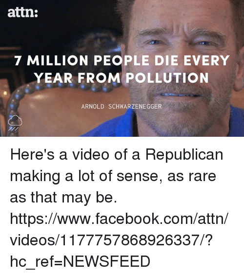 Arnold Schwarzenegger, Memes, and 🤖: attn:  7 MILLION PEOPLE DIE EVERY  YEAR FROM POLLUTION  ARNOLD SCHWARZENEGGER Here's a video of a Republican making a lot of sense, as rare as that may be.  https://www.facebook.com/attn/videos/1177757868926337/?hc_ref=NEWSFEED