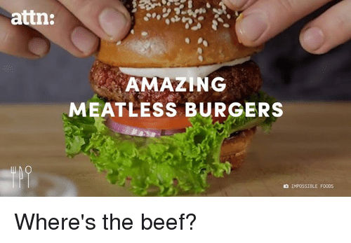 Beef, Beef, and Dank: attn:  AMAZING  MEATLESS BURGERS  IMPOSSIBLE F000S Where's the beef?
