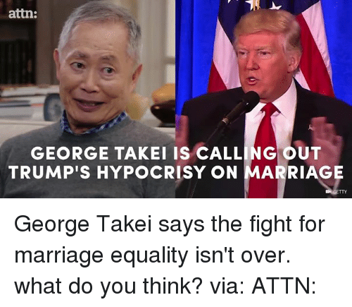 Dank, George Takei, and Hypocrisy: attn:  GEORGE TAKEI IS CALLING OUT  TRUMPIS HYPOCRISY ON MARRIAGE George Takei says the fight for marriage equality isn't over. what do you think? via: ATTN: