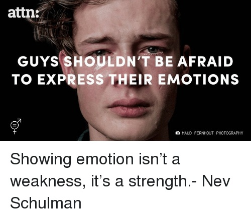 Memes, Express, and Photography: attn:  GUYS SHOULDN'T BE AFRAID  TO EXPRESS THEIR EMOTIONS  MAUD FERNHOUT PHOTOGRAPHY Showing emotion isn't a weakness, it's a strength.- Nev Schulman