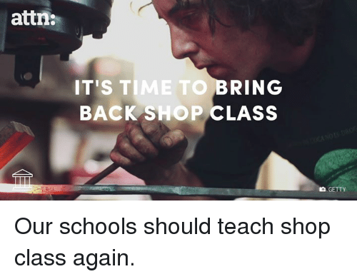 Memes, 🤖, and Getty: attn:  IT'S TIME TO  BRING  BACK SHOP CLASS  GETTY Our schools should teach shop class again.