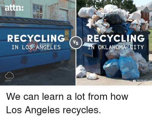 Memes, Los Angeles, and Oklahoma: attn:  RECYCLING RECYCLING  Vs  IN LOS  ANGELES  OKLAHOMA ACITY We can learn a lot from how Los Angeles recycles.