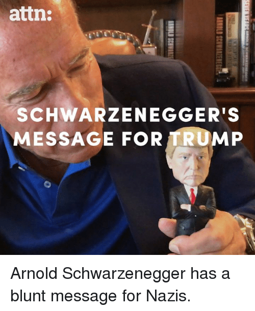 Arnold Schwarzenegger, Memes, and Trump: attn:  SCHWARZENEGGER'S  MESSAGE FOR TRUMP Arnold Schwarzenegger has a blunt message for Nazis.