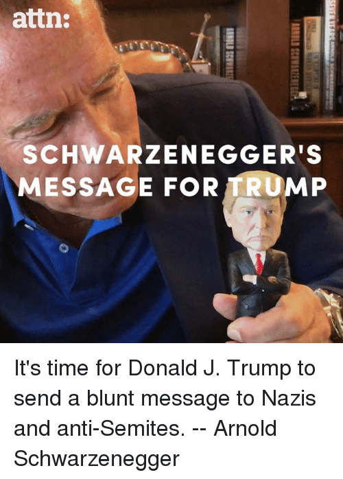 Arnold Schwarzenegger, Memes, and Time: attn:  SCHWARZENEGGER'S  MESSAGE FOR TRUMP It's time for Donald J. Trump to send a blunt message to Nazis and anti-Semites. -- Arnold Schwarzenegger