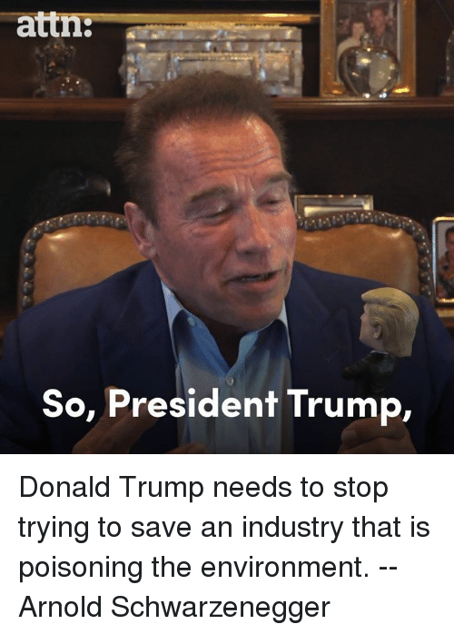 Arnold Schwarzenegger, Donald Trump, and Memes: attn:--  So, President Trump, Donald Trump needs to stop trying to save an industry that is poisoning the environment. -- Arnold Schwarzenegger
