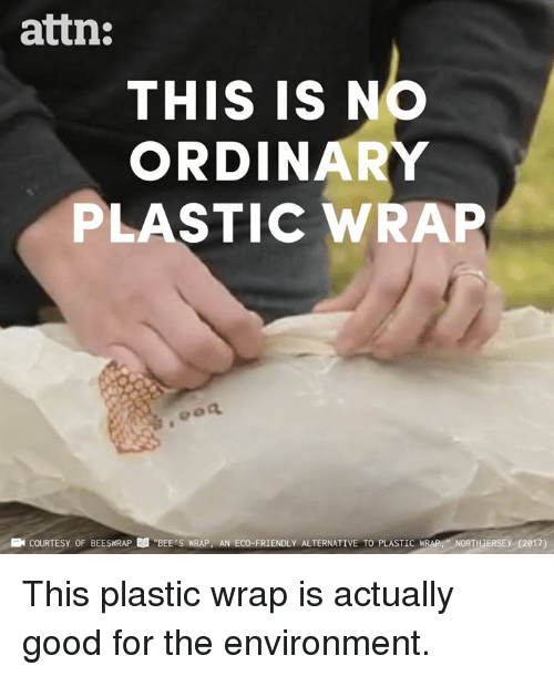 """Memes, Good, and Bees: attn:  THIS IS NO  ORDINARY  PLASTIC WRAP  E COURTESY OF BEESWRAP  """"BEE'S WRAP, AN ECO-FRIENDLY ALTERNATIVE TO PLASTIC  IRAP-NORTHJERSE (2017) This plastic wrap is actually good for the environment."""