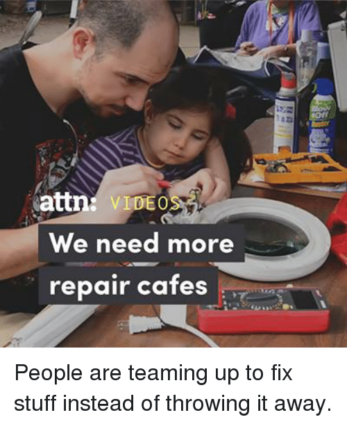 Memes, Stuff, and Video: attn: VIDEO  We need more  repair cafes People are teaming up to fix stuff instead of throwing it away.