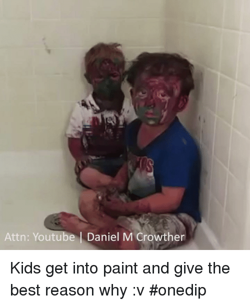 Memes, youtube.com, and Best: Attn: Youtube Daniel M Crowther Kids get into paint and give the best reason why :v #onedip