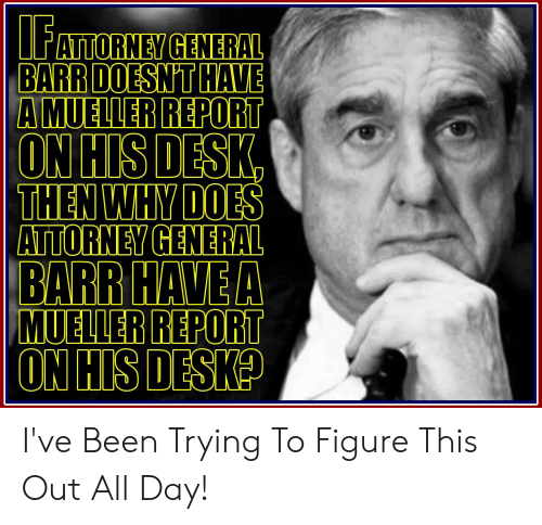 Desk, Been, and Attorney General: ATTORNEY GENERAL  BARR DOESN'T HAVE  A MUELLER  ON HIS DESK  THEN WHY DOES  ATTORNEY GENERAL  R REPORT  BARR HAVEA  MUELLER REPORT  ON HIS DESK? I've Been Trying To Figure This Out All Day!
