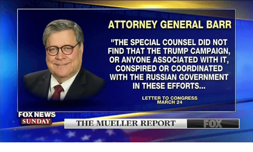 "Memes, Foxnews, and Trump: ATTORNEY GENERAL BARR  ""THE SPECIAL COUNSEL DID NOT  FIND THAT THE TRUMP CAMPAIGN,  OR ANYONE ASSOCIATED WITH IT  CONSPIRED OR COORDINATED  WITH THE RUSSIAN GOVERNMENT  IN THESE EFFORTS...  LETTER TO CONGRESS  MARCH 24  FOXNEws  SUNDAY  THE MUELLER REPORT"