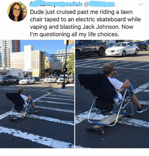 Dank, Dude, and Life: au  Dude just cruised past me riding a lawn  chair taped to an electric skateboard while  vaping and blasting Jack Johnson. Now  I'm questioning all my life choices.