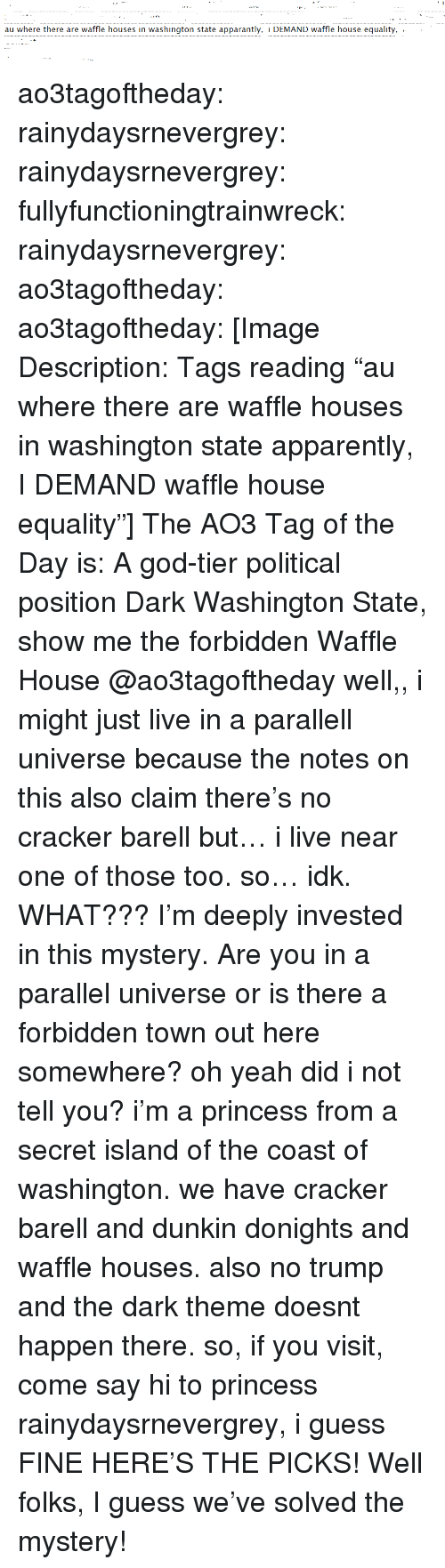 """Apparently, Bailey Jay, and God: au where there are waffle houses in washington state apparantly, i DEMAND waffle house equality, .  . ao3tagoftheday:  rainydaysrnevergrey:  rainydaysrnevergrey:  fullyfunctioningtrainwreck:  rainydaysrnevergrey:   ao3tagoftheday:  ao3tagoftheday:   [Image Description: Tags reading """"au where there are waffle houses in washington state apparently, I DEMAND waffle house equality""""]  The AO3 Tag of the Day is: A god-tier political position    Dark Washington State, show me the forbidden Waffle House  @ao3tagoftheday well,, i might just live in a parallell universe because the notes on this also claim there's no cracker barell but… i live near one of those too. so… idk.   WHAT??? I'm deeply invested in this mystery. Are you in a parallel universe or is there a forbidden town out here somewhere?  oh yeah did i not tell you? i'm a princess from a secret island of the coast of washington. we have cracker barell and dunkin donights and waffle houses. also no trump and the dark theme doesnt happen there. so, if you visit, come say hi to princess rainydaysrnevergrey, i guess  FINE HERE'S THE PICKS!  Well folks, I guess we've solved the mystery!"""
