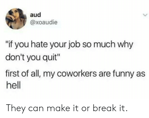 """Dank, Funny, and Break: aud  @xoaudie  if you hate your job so much why  don't you quit""""  first of all, my coworkers are funny as  hell They can make it or break it."""