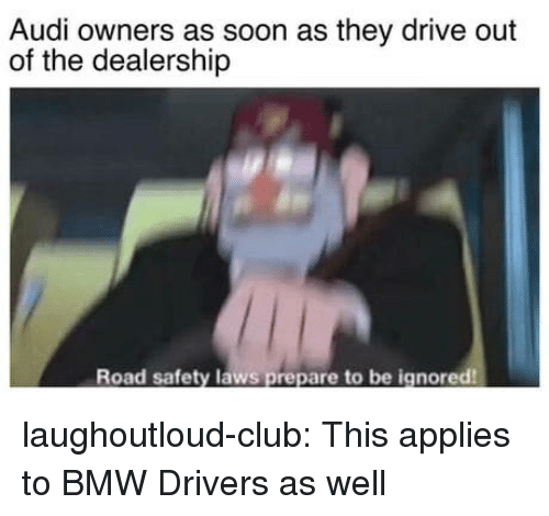 Bmw, Club, and Soon...: Audi owners as soon as they drive out  of the dealership  Road safety laws prepare to be ignored laughoutloud-club:  This applies to BMW Drivers as well