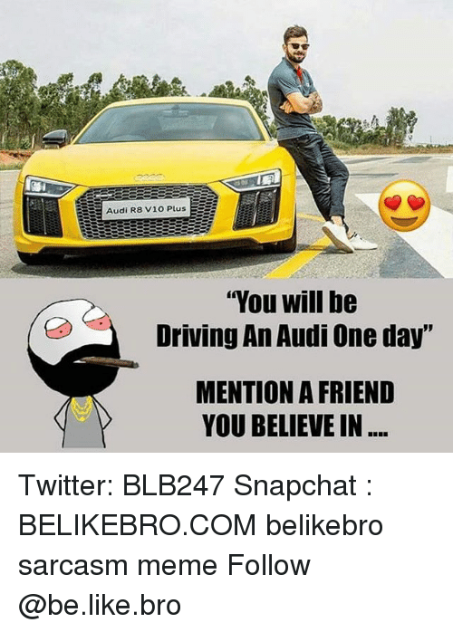 "Be Like, Driving, and Meme: Audi R8 V10 PlusE  ""You will be  Driving An Audi One day""  MENTION A FRIEND  YOU BELIEVE IN Twitter: BLB247 Snapchat : BELIKEBRO.COM belikebro sarcasm meme Follow @be.like.bro"