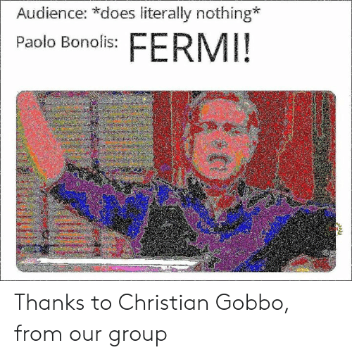 Memes, 🤖, and Group: Audience: *does literally nothing  Paolo Bonolis:s FERMI! Thanks to Christian Gobbo, from our group