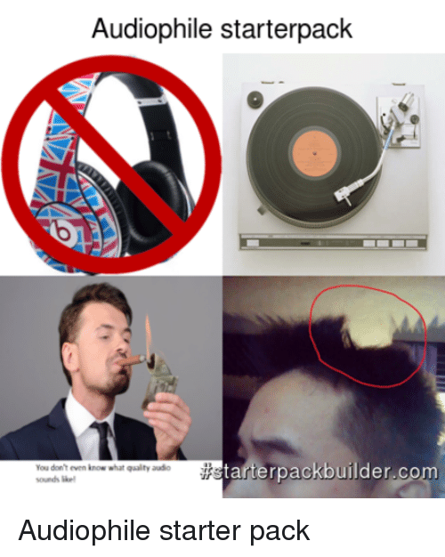 audiophile starterpack tarterpack builder com you dont even know what 2676678 25 best audiophile memes activism memes, a slut memes, male to