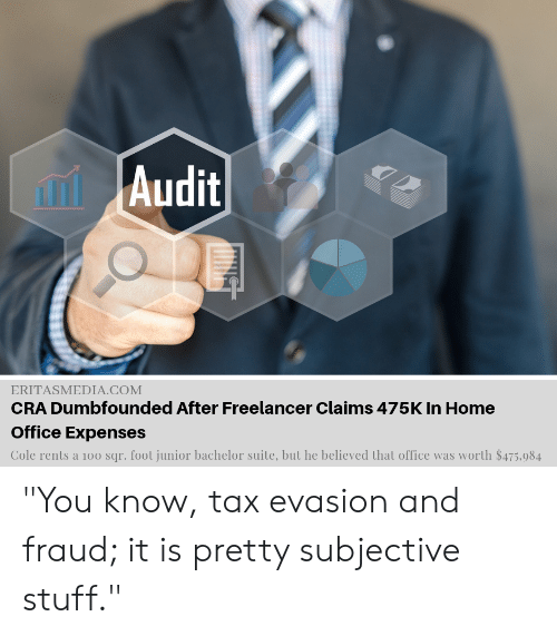 """Funny, Bachelor, and Home: Audit  ERITASMEDIA.COM  CRA Dumbfounded After Freelancer Claims 475K In Home  Office Expenses  Cole rents a 100 sqr. foot junior bachelor suite, but he believed that office was worth $475,984 """"You know, tax evasion and fraud; it is pretty subjective stuff."""""""