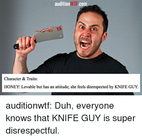 Tumblr, Wtf, and Blog: audition WTF.com  Character & Traits:  HONEY: Lovable but has an attitude; she feels disrespected by KNIFE GUY. auditionwtf:  Duh, everyone knows that KNIFE GUY is super disrespectful.