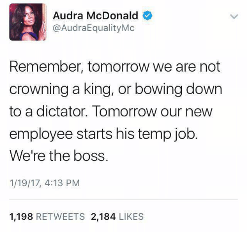 McDonalds, Memes, and 🤖: Audra McDonald  @AudraEqualityMc  Remember, tomorrow we are not  crowning a king, or bowing down  to a dictator. Tomorrow our new  employee starts his temp job  We're the boss.  1/19/17, 4:13 PM  1.198  RETWEETS 2.184  LIKES
