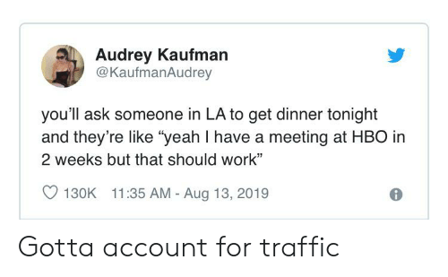 "Hbo, Traffic, and Yeah: Audrey Kaufman  @KaufmanAudrey  you'll ask someone in LA to get dinner tonight  and they're like ""yeah I have a meeting at HBO in  2 weeks but that should work""  11:35 AM - Aug 13, 2019  130K Gotta account for traffic"