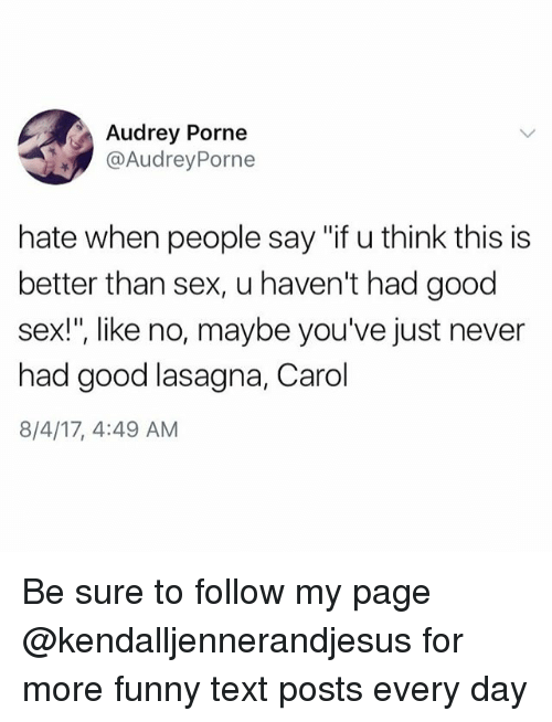 "Funny, Memes, and Sex: Audrey Porne  @AudreyPorne  hate when people say ""if u think this is  better than sex, u haven't had good  sex!"", like no, maybe you've just never  had good lasagna, Carol  8/4/17, 4:49 AM  IS IS Be sure to follow my page @kendalljennerandjesus for more funny text posts every day"