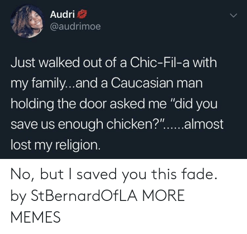 "Dank, Family, and Memes: Audri  @audrimoe  Just walked out of a Chic-Fil-a with  my family...and a Caucasian man  holding the door asked me ""did you  save us enough chicken?""...almost  lost my religion. No, but I saved you this fade. by StBernardOfLA MORE MEMES"