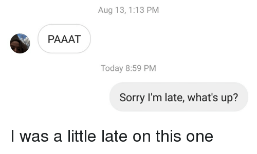 Sorry, Today, and One: Aug 13, 1:13 PM  PAAAT  Today 8:59 PM  Sorry I'm late, what's up?