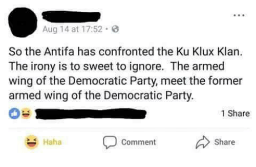 Memes, Party, and Democratic Party: Aug 14 at 17:52.  So the Antifa has confronted the Ku Klux Klan.  The irony is to sweet to ignore. The armed  wing of the Democratic Party, meet the former  armed wing of the Democratic Party  1 Share  Haha  Comment  Share