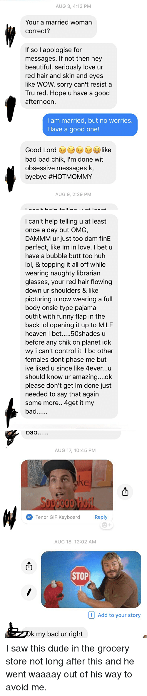 Bad, Beautiful, and Butt: AUG 3, 4:13 PM  Your a married woman  correct?  If so l apologise for  messages. If not then hey  beautiful, seriously love ur  red hair and skin and eyes  like WOW. sorry can't resist a  Tru red. Hope u have a good  afternoon.  I am married, but no worries.  Have a good one!  Good Lord ㊧㊧GD like  bad bad chik, I'm done wit  obsessive messages k,  byebye #HOTMOMMY  AUG 9, 2:29 PM   I can't help telling u at least  once a day but OMG,  DAMMM ur just too dam finE  perfect, like Im in love. I bet u  have a bubble butt too huh  lol, & topping it all off while  wearing naughty librarian  glasses, your red hair flowing  down ur shoulders & like  picturing u now wearing a full  body onsie type pajama  outfit with funny flap in the  back lol opening it up to MILF  before any chik on planet idk  wy i can't control it I bc other  Temales dont phase me but  ive liked u since like 4ever...u  should know ur amazina....ok  please don't get lm done just  needed to say that agairn  some more.. 4get it my  bad   AUG 17, 10:45 PM  ct  0000 Hot  Tenor GIF Kevboard  Reply  GiF  AUG 18, 12:02 AM  STOP  + Add to your story  k my bad ur right I saw this dude in the grocery store not long after this and he went waaaay out of his way to avoid me.