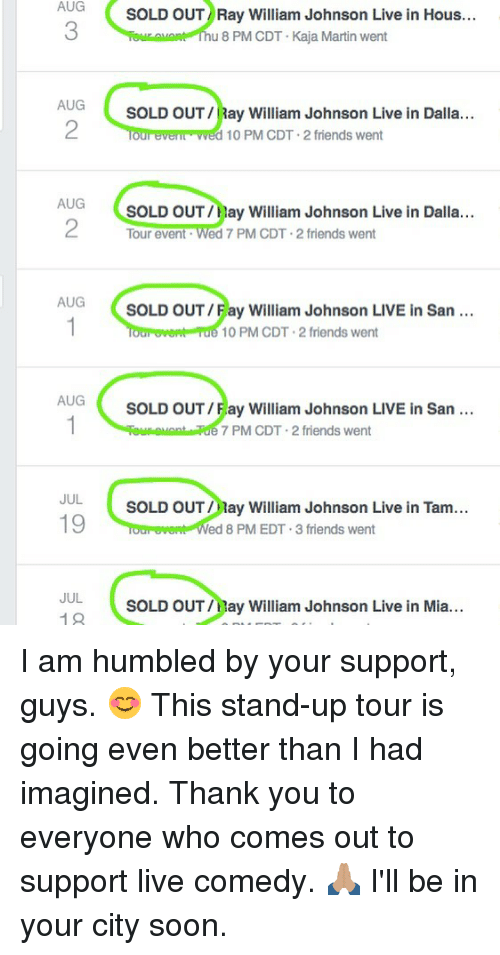 Friends, Martin, and Memes: AUG  3  SOLD OUT Ray William Johnson Live in Hous...  u 8 PM CDT Kaja Martin went  AUG  2  SOLD OUT/Ray William Johnson Live in Dalla...  our everl wed 10 PM CDT-2 friends went  AUG  SOLD OUT/Hay William Johnson Live in Dalla...  Tour event Wed 7 PM CDT 2 friends went  AUG  SOLD OUT/Fay William Johnson LIVE in San  10 PM CDT 2 friends went  AUG  SOLD OUT/Fay William Johnson LIVE in San  7 PM CDT 2 friends went  JUL  19  SOLD OUT ay William Johnson Live in Tam...  ed 8 PM EDT.3 friends went  JUL  19  SOLD OUT/Hay William Johnson Live in Mia... I am humbled by your support, guys. 😊 This stand-up tour is going even better than I had imagined. Thank you to everyone who comes out to support live comedy. 🙏🏽 I'll be in your city soon.