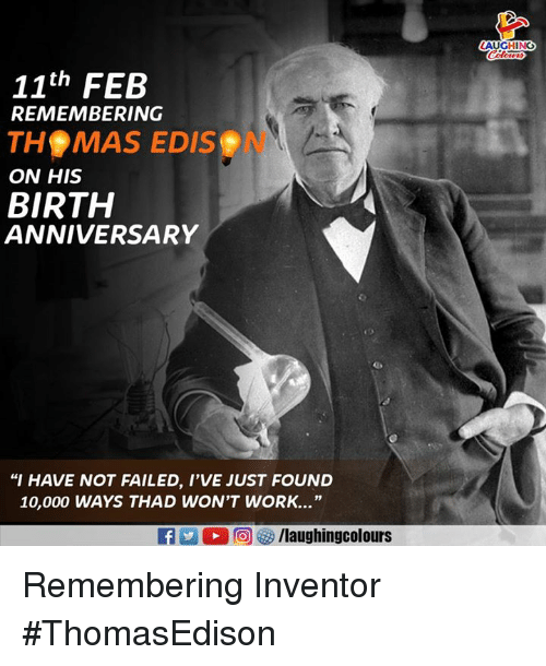 "Work, Indianpeoplefacebook, and Birth: AUGHING  11th FEB  REMEMBERING  THS MAS EDIS  ON HIS  BIRTH  ANNIVERSARY  ""I HAVE NOT FAILED, I'VE JUST FOUND  10,000 WAYS THAD WON'T WORK.."" Remembering Inventor #ThomasEdison"
