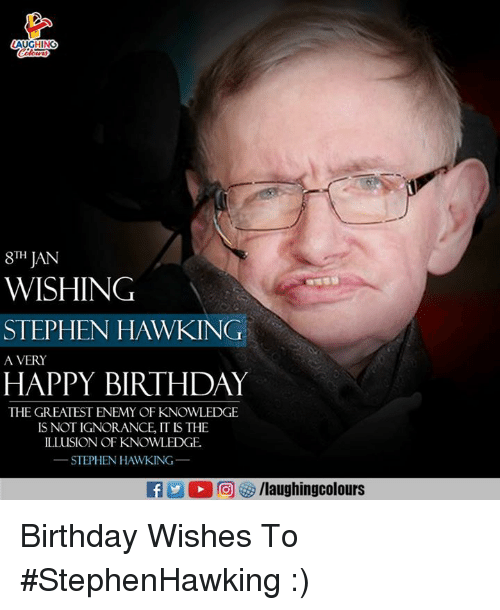 Birthday, Stephen, and Stephen Hawking: AUGHING  8TH JAN  WISHING  STEPHEN HAWKING  A VERY  HAPPY BIRTHDAY  THE GREATEST ENEMY OF KNOWLEDGE  IS NOT IGNORANCE, IT IS THE  ILLUSION OF KNOWLEDGE  STEPHEN HAWKING  f/laughingcolours Birthday Wishes To #StephenHawking :)